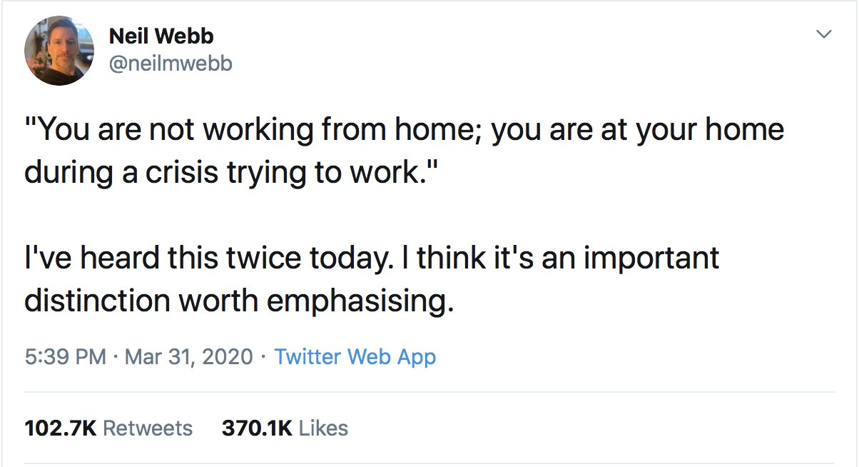 """You are not working from home; you are at your home during a crisis trying to work."" I've heard this twice today. I think it's an important distinction worth emphasising."